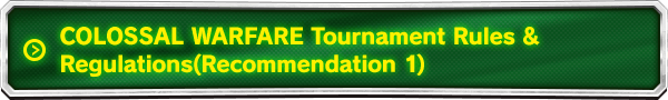 COLOSSAL WARFARE Tournament Rules&Regulations (Recommendation 1)