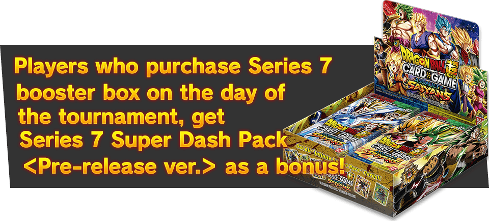 Players who purchase Series 7 booster box on the day of the tournament, get Series 7 Super Dash Pack <Pre-release ver.> as a bonus!