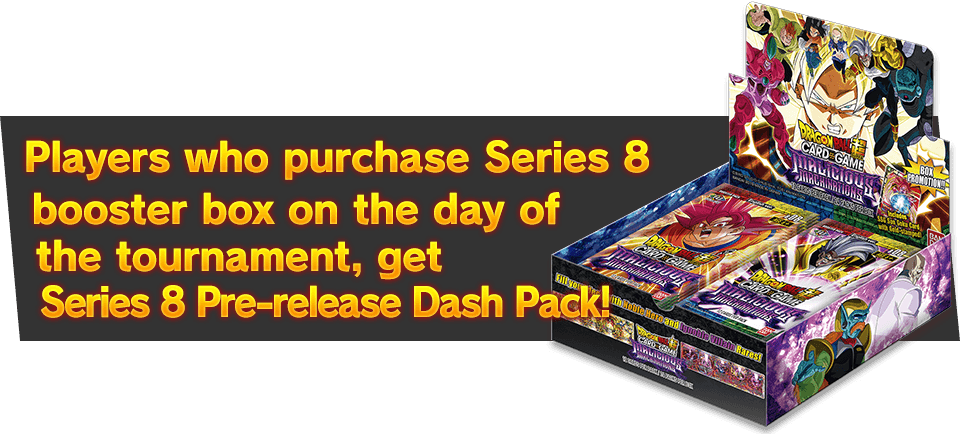 Players who purchase Series 8 booster box on the day of the tournament, get Series 8 Super Dash Pack <Pre-release ver.> as a bonus!