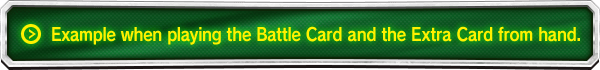 Example when playing the Battle Card and the Extra Card from hand.