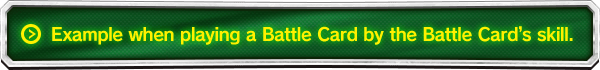 Example when playing a Battle Card by the Battle Card's skill.