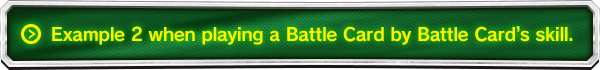 Example 2 when playing a Battle Card by Battle Card's skill.