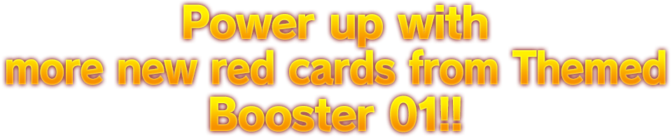 Power up with more new red cards from Themed Booster 01!!
